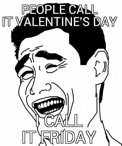 People call it Valentines Day - I call it Friday