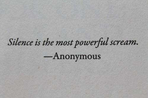 Silence is the most powerful scream - Anonymous