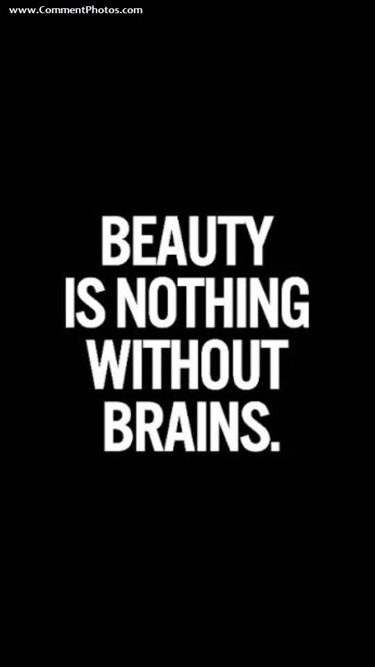 Beauty Is Nothing Without Brains