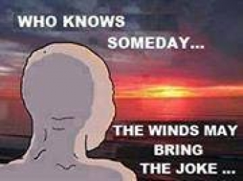 Who Knows Someday The Winds May Bring The Joke