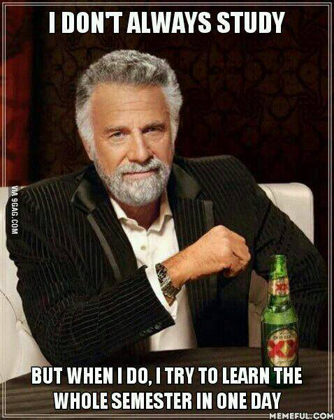 I Dont Always Study. But When I do I Try To Learn The Whole Semester in One Day - The Most Interesting Man in the World