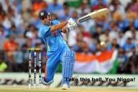 Take This Ball You Nigga - MS Dhoni