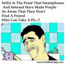 Selfie Is The Proof That Smartphones and Internet Have Made People So Alone That They Dont Find A Friend Who Can Take A Picture.