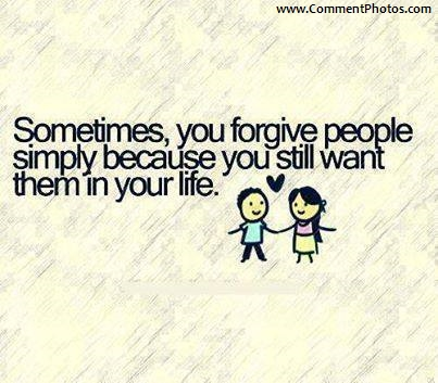 Sometimes, You forgive people simply because you still want them in your life