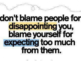 Dont blame people for disappointing you. Blame yourself for expecting too much from them