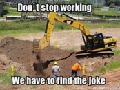 Dont stop working - We have to find the joke - Digging for joke