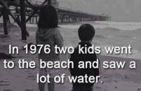 In 1976 two kids went to the beach and saw a lot of water