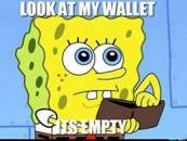 Look at my wallet. Its empty. Sponge Bob